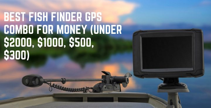 Best Fish Finder GPS Combo For Money (Under $2000, $1000, $500, $300)